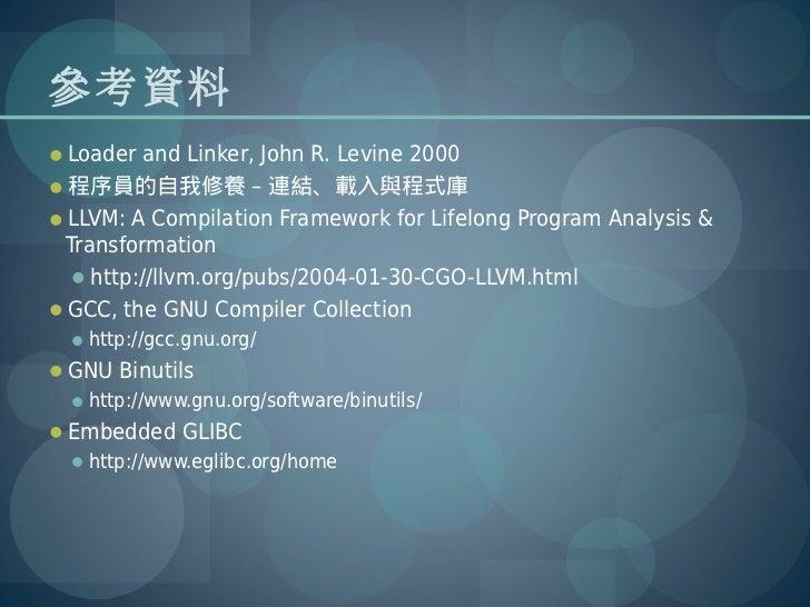 參考資料Loader and Linker, John R. Levine 2000程序員的自我修養 – 連結、載入與程式庫LLVM: A Compilation Framework for Lifelong Program Analys...
