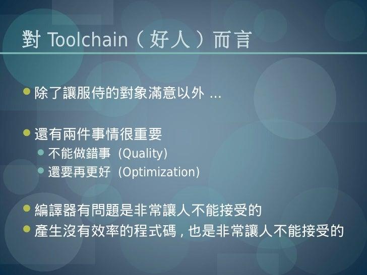 對 Toolchain ( 好人 ) 而言除了讓服侍的對象滿意以外 …還有兩件事情很重要 不能做錯事 (Quality) 還要再更好 (Optimization)編譯器有問題是非常讓人不能接受的產生沒有效率的程式碼 , 也是非常讓人...