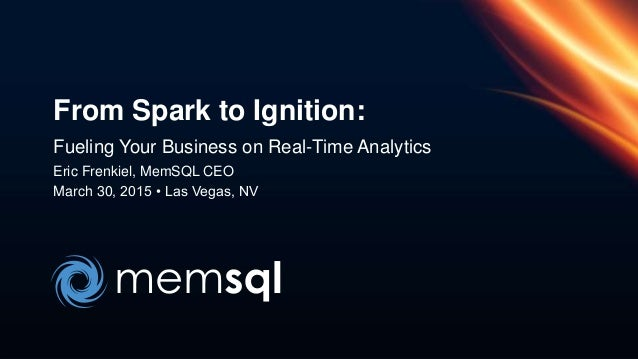 Fueling Your Business on Real-Time Analytics Eric Frenkiel, MemSQL CEO March 30, 2015 • Las Vegas, NV From Spark to Igniti...