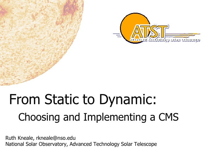 From Static to Dynamic: Choosing and Implementing a CMS Ruth Kneale, rkneale@nso.edu National Solar Observatory, Advanced ...