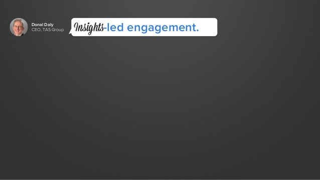 Donal Daly  CEO, TAS Group  Insights-led engagement.