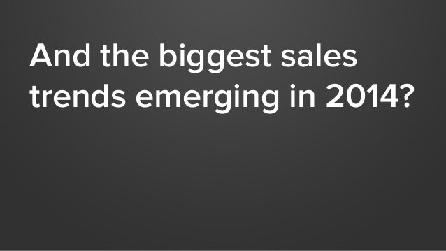 And the biggest sales  trends emerging in 2014?