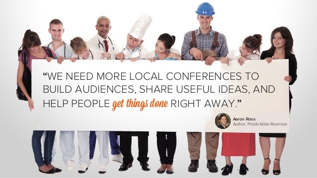 """""""WE NEED MORE LOCAL CONFERENCES TO  BUILD AUDIENCES, SHARE USEFUL IDEAS, AND  HELP PEOPLE get things done RIGHT AWAY.""""  Aa..."""
