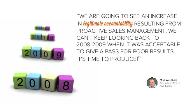 """""""WE ARE GOING TO SEE AN INCREASE  IN legitimate accountability RESULTING FROM  PROACTIVE SALES MANAGEMENT. WE  CAN'T KEEP ..."""