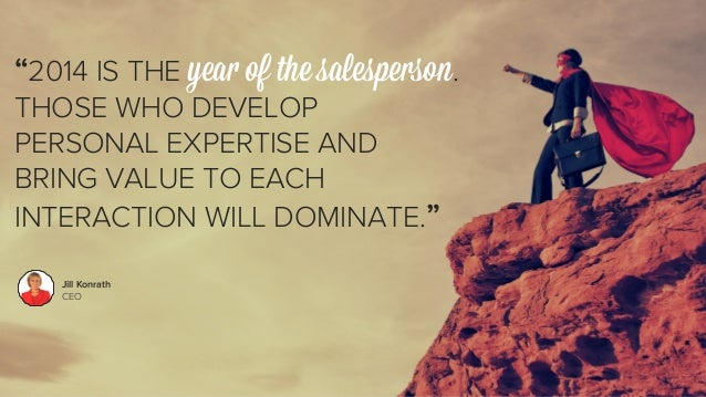 """""""2014 IS THE year of the salesperson.  THOSE WHO DEVELOP  PERSONAL EXPERTISE AND  BRING VALUE TO EACH  INTERACTION WILL DO..."""