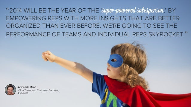 """""""2014 WILL BE THE YEAR OF THE 'super-powered salesperson.' BY  EMPOWERING REPS WITH MORE INSIGHTS THAT ARE BETTER  ORGANIZ..."""