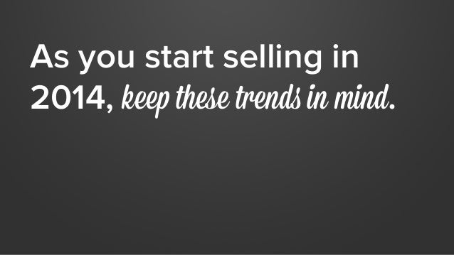 As you start selling in  2014, keep these trends in mind.