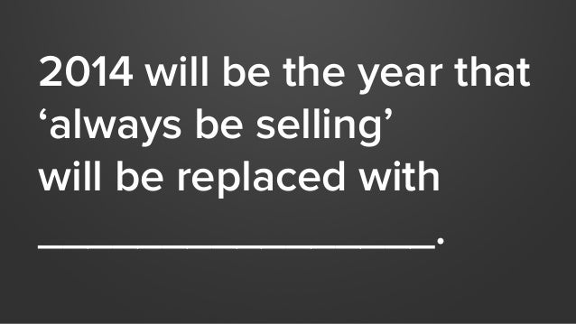 2014 will be the year that  'always be selling'  will be replaced with  ________________.