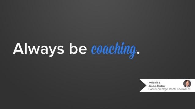 Always be coaching.  Predicted By:  Jason Jordan  Partner, Vantage Point Performance