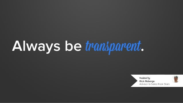 Always be transparent.  Predicted By:  Rick Roberge  Advisor to Sales Rock Stars