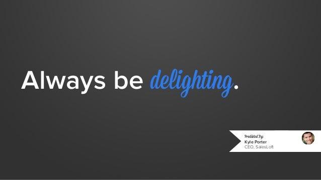 Always be delighting.  Predicted By:  Kyle Porter  CEO, SalesLoft
