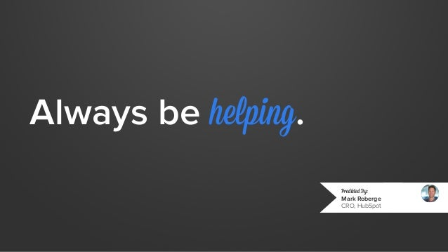Always be helping.  Predicted By:  Mark Roberge  CRO, HubSpot