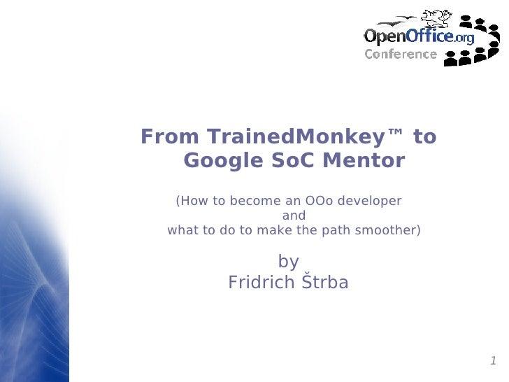 <ul><ul><li>From TrainedMonkey ™  to Google SoC Mentor </li></ul></ul><ul><ul><li>(How to become an OOo developer and what...
