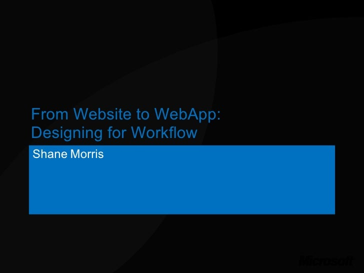From Website to WebApp: Designing for Workflow Shane Morris