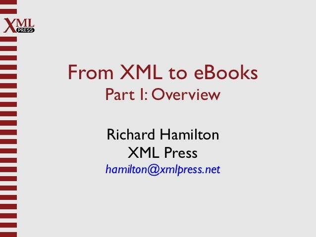 From XML to eBooks   Part I: Overview   Richard Hamilton      XML Press   hamilton@xmlpress.net