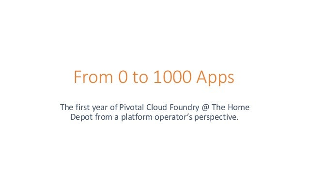 From 0 to 1000 Apps The first year of Pivotal Cloud Foundry @ The Home Depot from a platform operator's perspective.