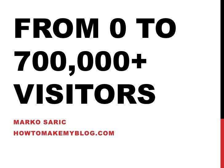 From 0 to 700,000+ visitors<br />Marko Saric<br />howtomakemyblog.com<br />