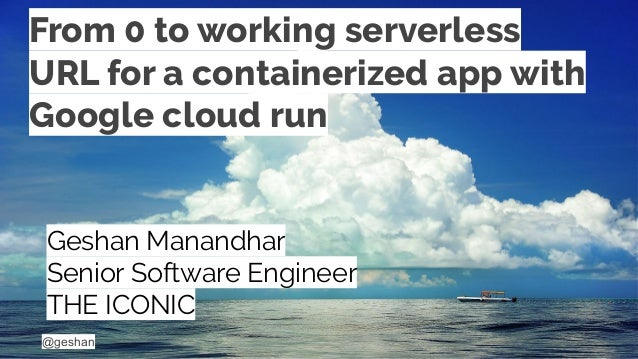 @geshan From 0 to working serverless URL for a containerized app with Google cloud run Geshan Manandhar Senior Software En...
