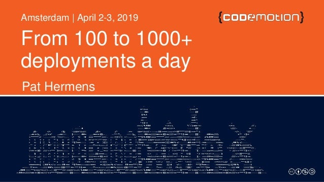 From 100 to 1000+ deployments a day Pat Hermens Amsterdam | April 2-3, 2019