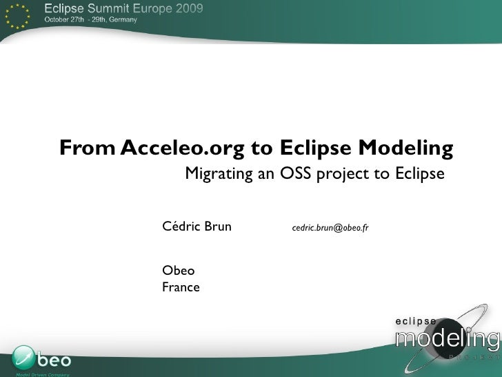 From Acceleo.org to Eclipse Modeling             Migrating an OSS project to Eclipse           Cédric Brun      cedric.bru...