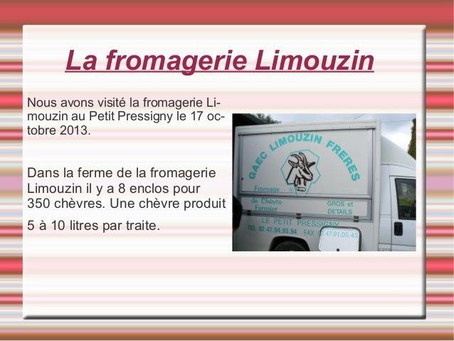 La fromagerie Limouzin Nous avons visité la fromagerie Li- mouzin au Petit Pressigny le 17 oc- tobre 2013. Dans la ferme d...
