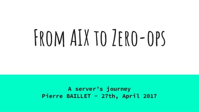 From AIX to Zero-ops A server's journey Pierre BAILLET - 27th, April 2017