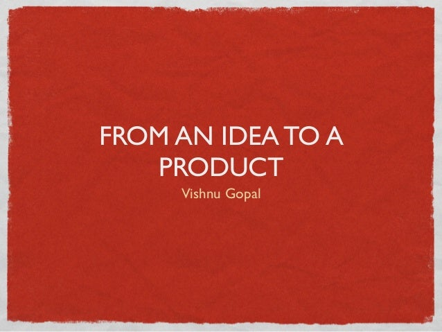 FROM AN IDEA TO A PRODUCT Vishnu Gopal