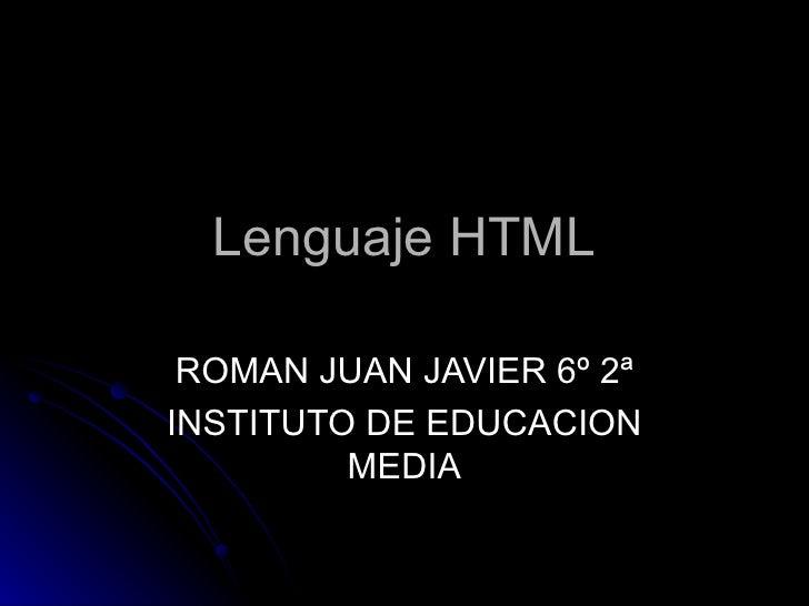 Lenguaje HTML   ROMAN JUAN JAVIER 6º 2ª INSTITUTO DE EDUCACION          MEDIA