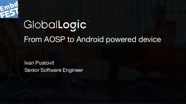 1 From AOSP to Android powered device Ivan Pustovit Senior Software Engineer