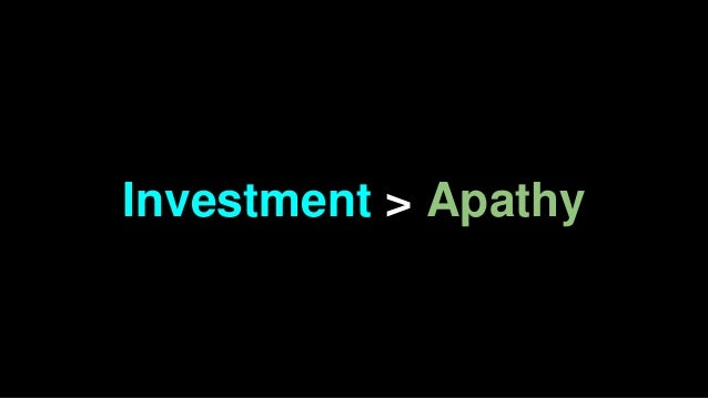 Investment > Apathy