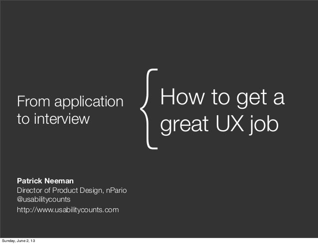 From applicationto interviewHow to get agreat UX job{Patrick NeemanDirector of Product Design, nPario@usabilitycountshttp:...