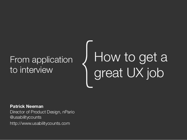From application to interview How to get a great UX job{ Patrick Neeman Director of Product Design, nPario @usabilitycount...
