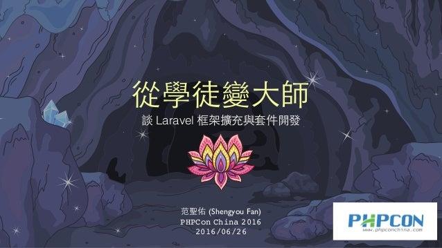 從學徒變⼤大師 談 Laravel 框架擴充與套件開發 范聖佑 (Shengyou Fan) PHPCon China 2016 2016/06/26