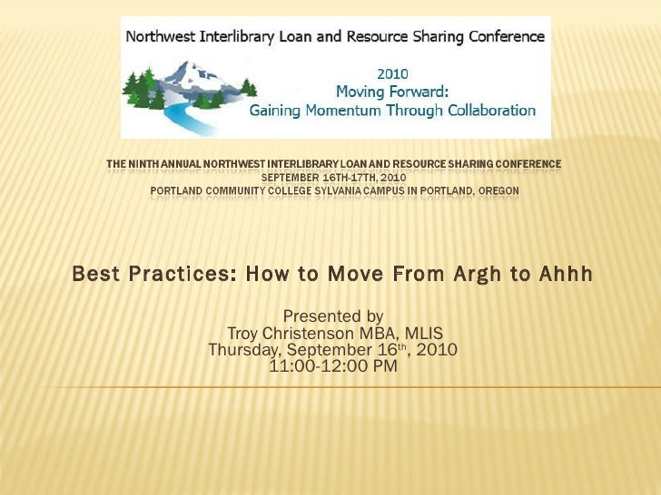 Best Practices: How to Move From Argh to Ahhh Presented by  Troy Christenson MBA, MLIS Thursday, September 16 th , 2010 11...