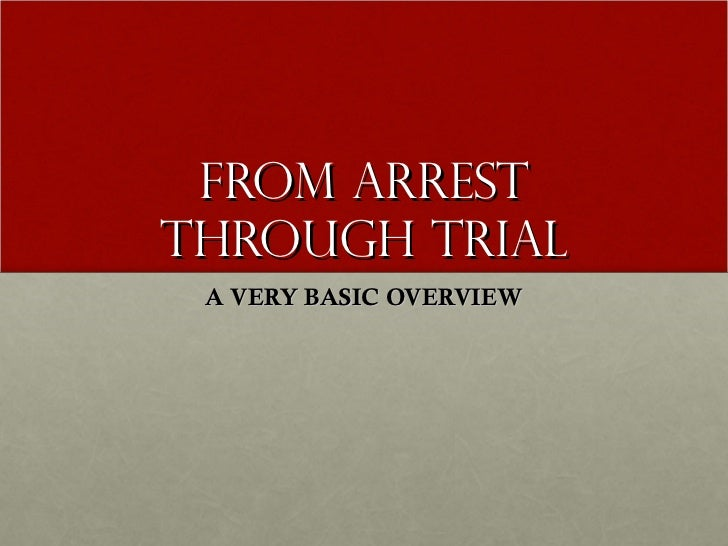 From arrest through trial A VERY BASIC OVERVIEW