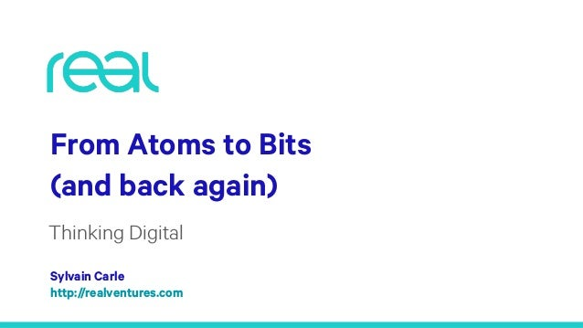 From Atoms to Bits (and back again) Thinking Digital Sylvain Carle http://realventures.com