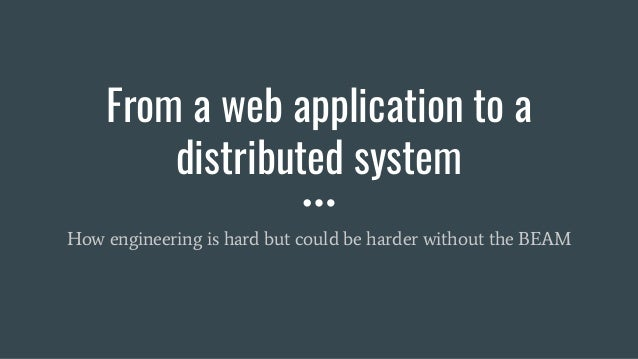 From a web application to a distributed system How engineering is hard but could be harder without the BEAM