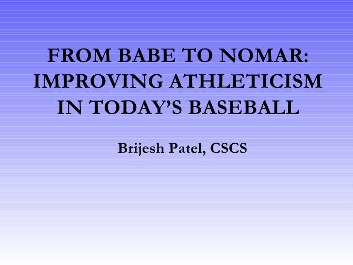 FROM BABE TO NOMAR: IMPROVING ATHLETICISM IN TODAY'S BASEBALL Brijesh Patel, CSCS