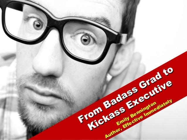 From Badass Grad to From Badass Grad to Kickass Executive Kickass Executive Emily Bennington Emily Bennington Author, Effe...