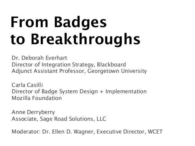 From Badges  to Breakthroughs Dr. Deborah Everhart  Director of Integration Strategy, Blackboard Adjunct Assistant Prof...