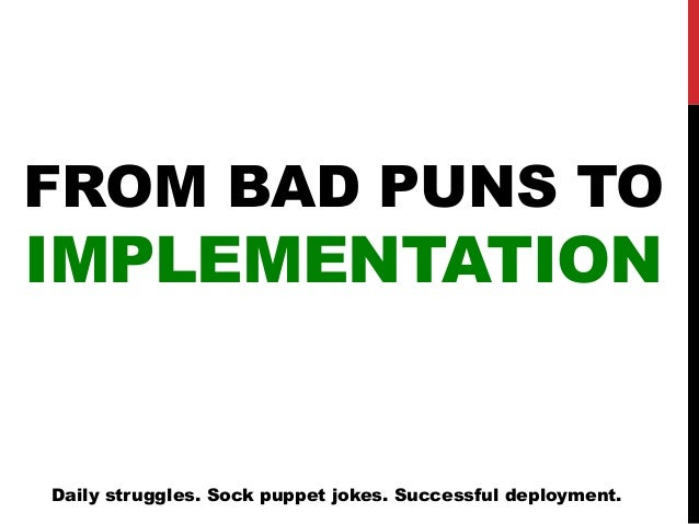 FROM BAD PUNS TO IMPLEMENTATION Daily struggles. Sock puppet jokes. Successful deployment.