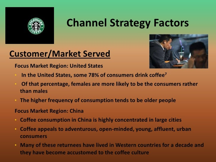 channel strategy starbucks According to starbucks' 2011 annual report, the company is the premier roaster, marketer and retailer of specialty coffee in the world, with over 17,000 stores in more than 55 countries, as of fiscal year 2011 2011 was an important year for the company in that it celebrated its 40th anniversary .