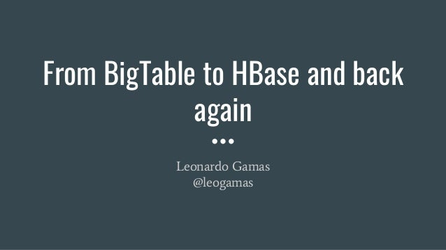 From BigTable to HBase and back again Leonardo Gamas @leogamas