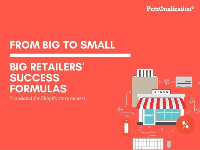FROM BIG TO SMALL BIG RETAILERS' SUCCESS FORMULAS Translated for Shopify store owners
