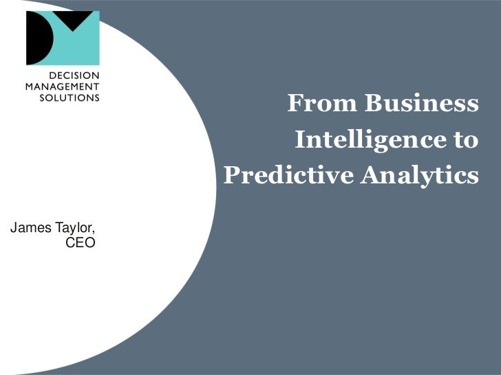 From Business                     Intelligence to                Predictive AnalyticsJames Taylor,       CEO