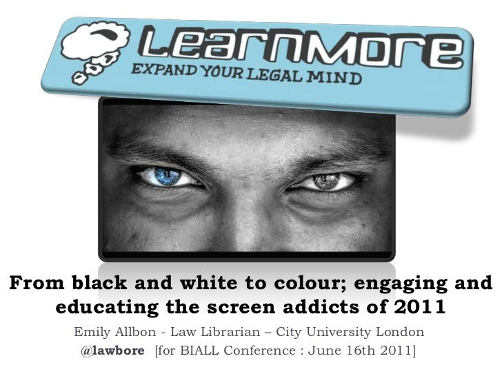 From black and white to colour; engaging and educating the screen addicts of 2011<br />Emily Allbon - Law Librarian – City...