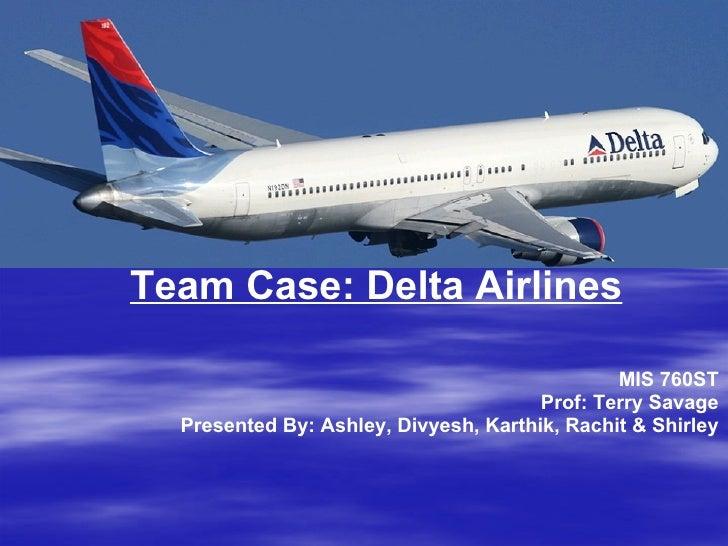 MIS 760ST Prof: Terry Savage Presented By: Ashley, Divyesh, Karthik, Rachit & Shirley Team Case: Delta Airlines