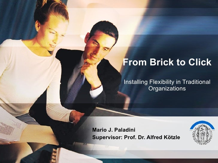 From Brick to Click Installing Flexibility in Traditional Organizations Mario J. Paladini Supervisor: Prof. Dr. Alfred Köt...