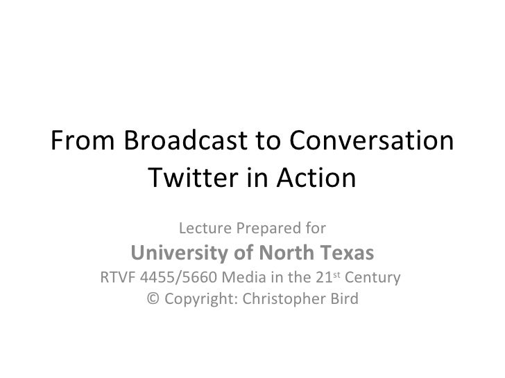 From Broadcast to Conversation Twitter in Action Lecture Prepared for University of North Texas RTVF 4455/5660 Media in th...