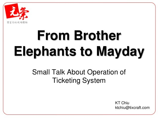 豐富你的現場體驗 From Brother Elephants to Mayday Small Talk About Operation of Ticketing System KT Chiu ktchiu@tixcraft.com